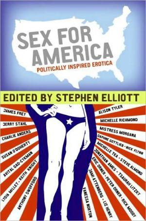 Sex for America: Politically Inspired Erotica book written by Stephen Elliott