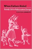 When Fathers Ruled: Family Life in Reformation Europe book written by Steven Ozment