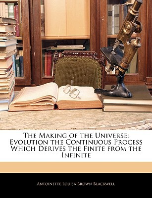 The Making of the Universe: Evolution the Continuous Process Which Derives the Finite from the Infinite written by Blackwell, Antoinette Louisa Brown