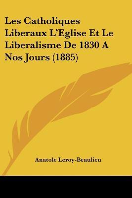 Les Catholiques Liberaux L'Eglise Et Le Liberalisme de 1830 a Nos Jours (1885) written by Leroy-Beaulieu, Anatole