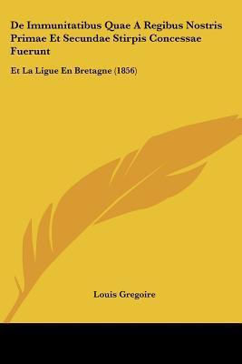 de Immunitatibus Quae a Regibus Nostris Primae Et Secundae Stirpis Concessae Fuerunt: Et La Ligue En Bretagne (1856) written by Gregoire, Louis