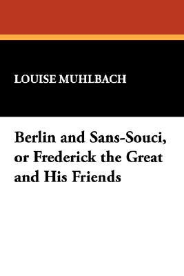 Berlin and Sans-Souci, or Frederick the Great and His Friends book written by Muhlbach, Louise