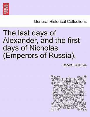 The Last Days of Alexander, and the First Days of Nicholas (Emperors of Russia). book written by Robert F.R.S. Lee , Lee, Robert F. R. S.