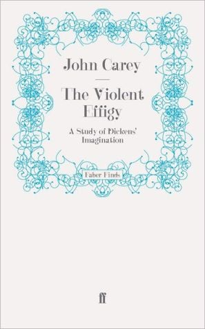 The Violent Effigy: A Study of Dickens' Imagination written by John Carey