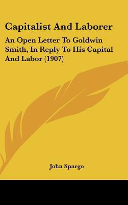 Capitalist and Laborer: An Open Letter to Goldwin Smith, in Reply to His Capital and Labor (1907) book written by Spargo, John