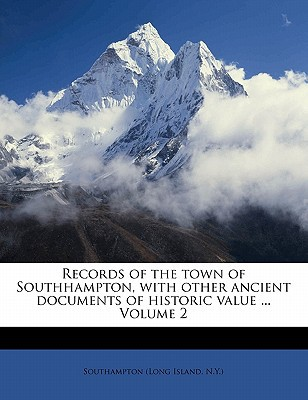 Records of the Town of Southhampton, with Other Ancient Documents of Historic Value ... Volume 2 book written by SOUTHAMPTON LONG IS , Southampton (Long Island, N. y. ).