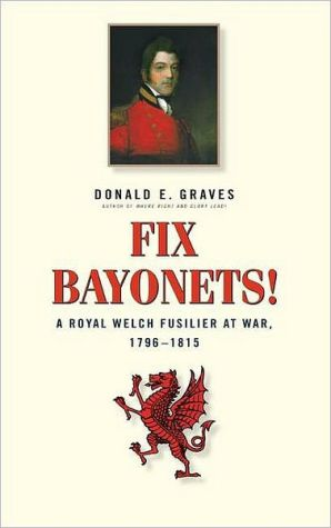Fix Bayonets!: A Royal Welch Fusilier at War, 1796-1815: Being the Life and Times of Lieutenant-General Sir Thomas Pearson, CB, KCH 1781-1847 book written by Donald E. Graves