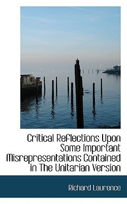 Critical Reflections Upon Some Important Misrepresentations Contained in the Unitarian Version book written by Laurence, Richard