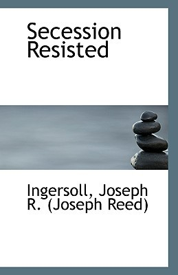 Secession Resisted written by Joseph R. (Joseph Reed), Ingersoll