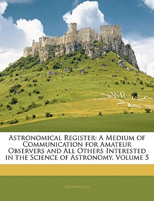Astronomical Register: A Medium of Communication for Amateur Observers and All Others Intere... written by Anonymous