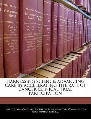 Harnessing Science: Advancing Care by Accelerating the Rate of Cancer Clinical Trial Participation written by United States Congress House of Represen