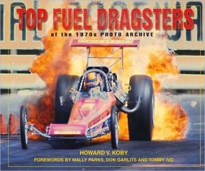 Top Fuel Dragsters: Of the 1970's Photo Archive written by Howard V. Koby