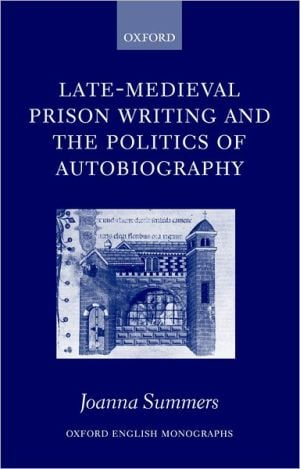 Late-Medieval Prison Writing and the Politics of Autobiography book written by Joanna Summers