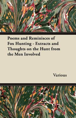 Poems and Reminisces of Fox Hunting - Extracts and Thoughts on the Hunt from the Men Involved written by Various