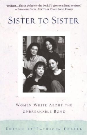Sister to Sister: Women Write about the Unbreakable Bond book written by Patricia Foster