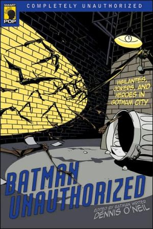 Batman Unauthorized: Vigilantes, Jokers, and Heroes in Gotham City book written by Dennis O'Neil