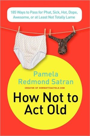 How Not to Act Old: 185 Ways to Pass for Phat, Sick, Hot, Dope, Awesome, or at Least Not Totally Lame book written by Pamela Redmond Satran