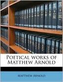Poetical Works of Matthew Arnold book written by Matthew Arnold
