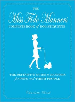 Miss Fido Manners Complete Book Of Dog Etiquette: The Definitive Guide to Manners for Pets and Their People book written by Charlotte Reed