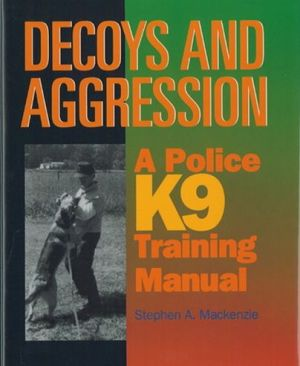Decoys and Aggression: A Police K9 Training Manual book written by Stephen A. MacKenzie