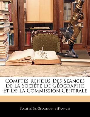 Comptes Rendus Des Sances de La Socit de Gographie Et de La Commission Centrale book written by Socit De Gographie (France), De Gographi