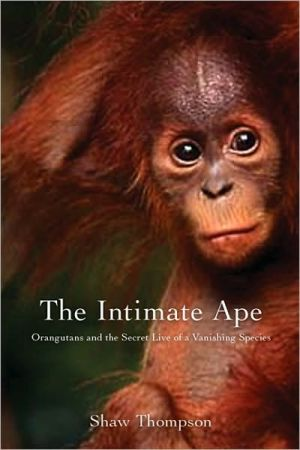 The Intimate Ape: Orangutans and the Secret Life of a Vanishing Species book written by Shawn Thompson
