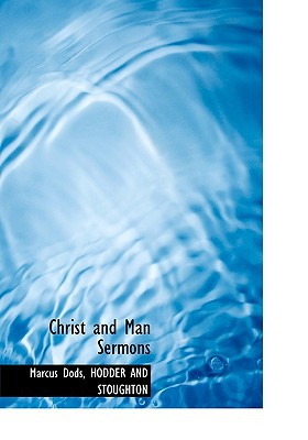 Christ and Man Sermons book written by Dods, Marcus , Hodder and Stoughton, And Stoughton , Hodder and Stoughton
