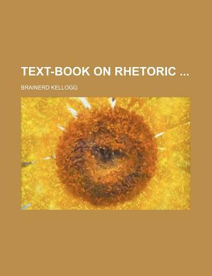 Text-Book on Rhetoric written by Kellogg, Brainerd