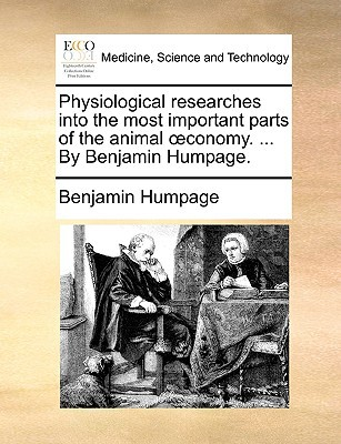 Physiological Researches Into the Most Important Parts of the Animal Conomy. ... by Benjamin Humpage. written by Benjamin Humpage , Humpage, Benjamin