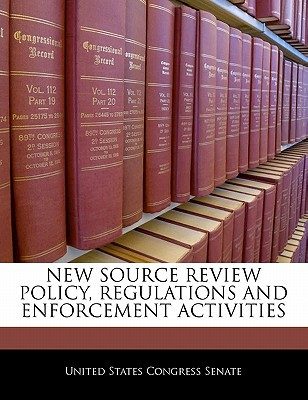 New Source Review Policy, Regulations and Enforcement Activities written by United States Congress Senate