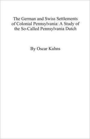 German and Swiss Settlements of Colonial Pennsylvania: A Study of the So-Called Pennsylvania Dutch book written by Oscar Kuhns