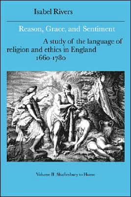 Reason, Grace, and Sentiment: A Study of the Language of Religion and Ethics in England, 1660-1780: Shaftesbury to Hume book written by Isabel Rivers