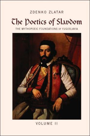 The Poetics of Slavdom: The Mythopoeic Foundations of Yugoslavia Volume II book written by Zdenko Zlatar