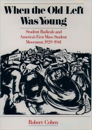 When the Old Left Was Young: Student Radicals and America's First Mass Student Movement, 1929-1941 book written by Robert Cohen