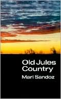 """Old Jules Country: A Selection from """"Old Jules"""" and Thirty Years of Writing after the Book was Published book written by Mari Sandoz"""
