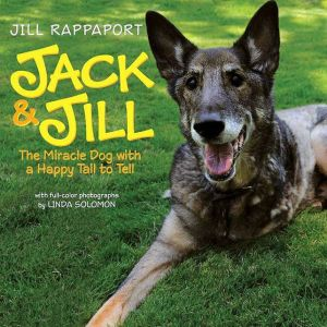 Jack and Jill: The Miracle Dog with a Happy Tail to Tell book written by Jill Rappaport
