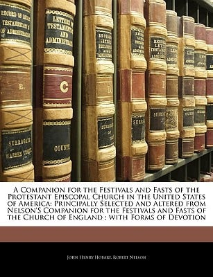 A   Companion for the Festivals and Fasts of the Protestant Episcopal Church in the United States of America: Principally Selected and Altered from Ne written by Hobart, John Henry , Nelson, Robert