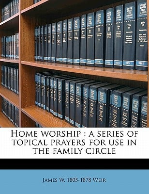Home Worship: A Series of Topical Prayers for Use in the Family Circle book written by Weir, James W. 1805