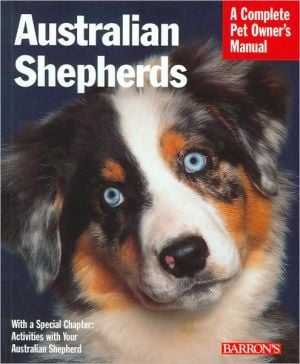 Australian Shepherds: Everything about Purchase, Care, Nutrition, Behavior, and Training (A Complete Pet Owner's Manual Series) book written by D. Caroline Coile Ph.D.