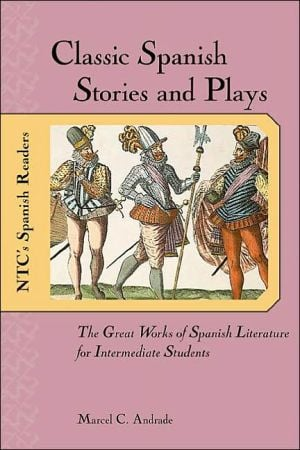 Classic Spanish Stories and Plays : The Great Works of Spanish Literature for Intermediate Students written by Marcel C. Andrade