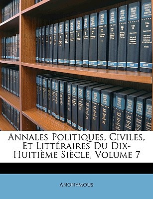 Annales Politiques, Civiles, Et Littraires Du Dix-Huitime Sicle, Volume 7 book written by Anonymous