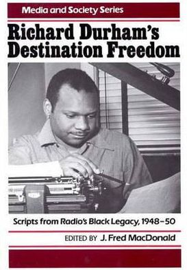 Richard Durham's Destination Freedom: Scripts From Radio's Black Legacy, 1948-50 book written by J. Fred MacDonald
