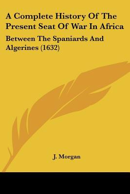 A Complete History Of The Present Seat Of War In Africa: Between The Spaniards And Algerines... written by J. Morgan