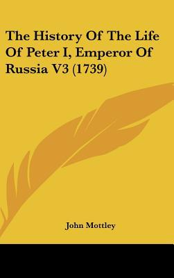 The History Of The Life Of Peter I, Emperor Of Russia V3 (1739) written by John Mottley