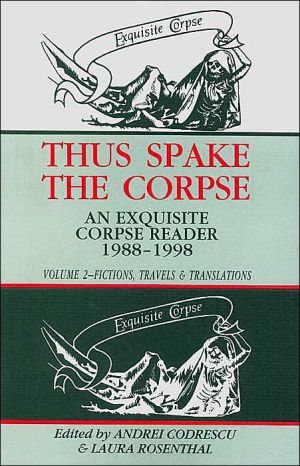 Thus Spake the Corpse: An Exquisite Corpse Reader 1988-1998: Volume 2: Fictions, Travels & Translations written by Andrei Codrescu