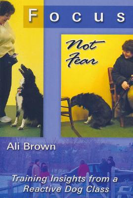 Focus, Not Fear: Training Insights from a Reactive Dog Class book written by Brown, Ali K.