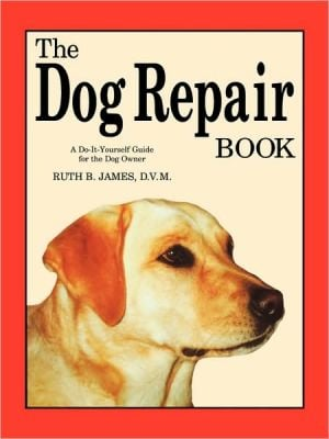 The Dog Repair Book: A Do-It-Yourself Guide for the Dog Owner written by Ruth B. James