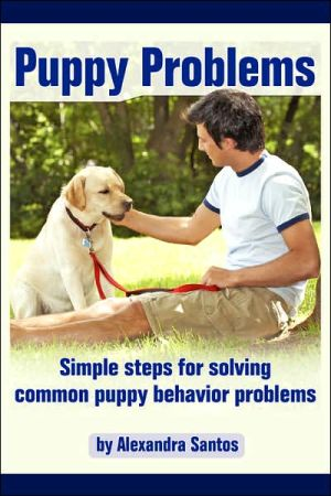 Puppy Problems: Simple Steps for Solving Common Puppy Behavior Problems book written by Alexandra Santos