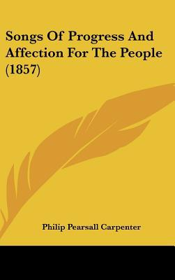 Songs of Progress and Affection for the People (1857) written by Carpenter, Philip Pearsall