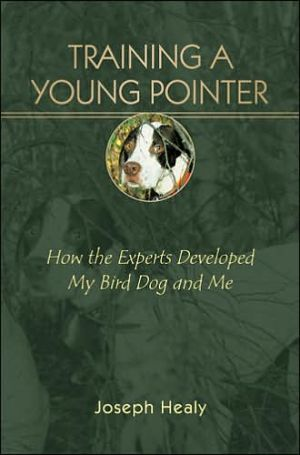 Training a Young Pointer: How the Experts Developed My Bird Dog and Me book written by Joseph Healy